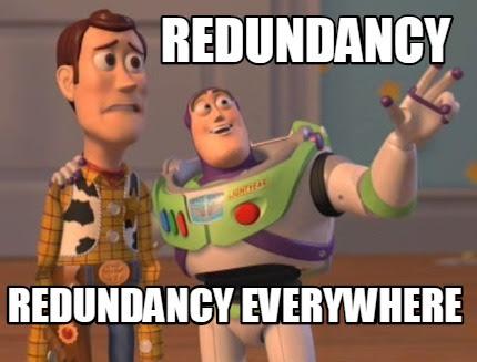 Redundancy.... redundancy everywhere...