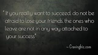 """If you really want to succeed, do not be afraid to lose your friends, the ones who leave are not in any way attached to your success"""