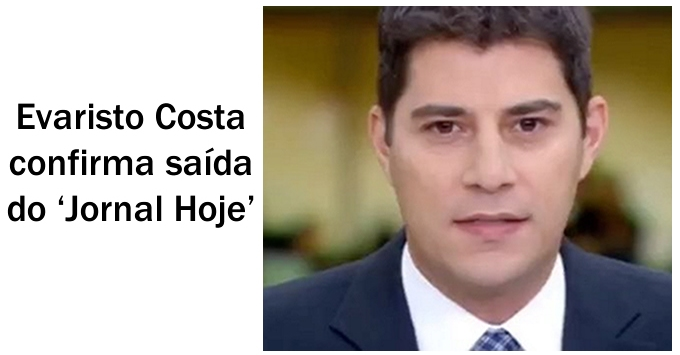 Evaristo Costa confirma saída do Jornal Hoje.