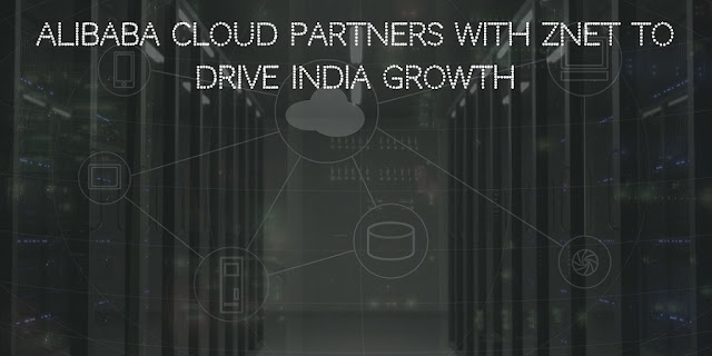 Alibaba Cloud Partners With ZNet To Drive India Growth