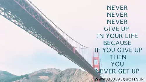 Never never never gives up in your life because if you give up then you never get up.