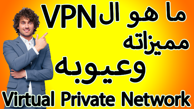 ما هو الـ VPN+مميزاته+عيوبه Virtual Private Network؟