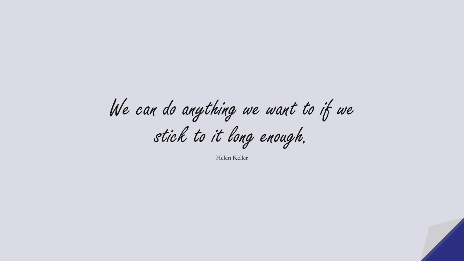 We can do anything we want to if we stick to it long enough. (Helen Keller);  #ShortQuotes