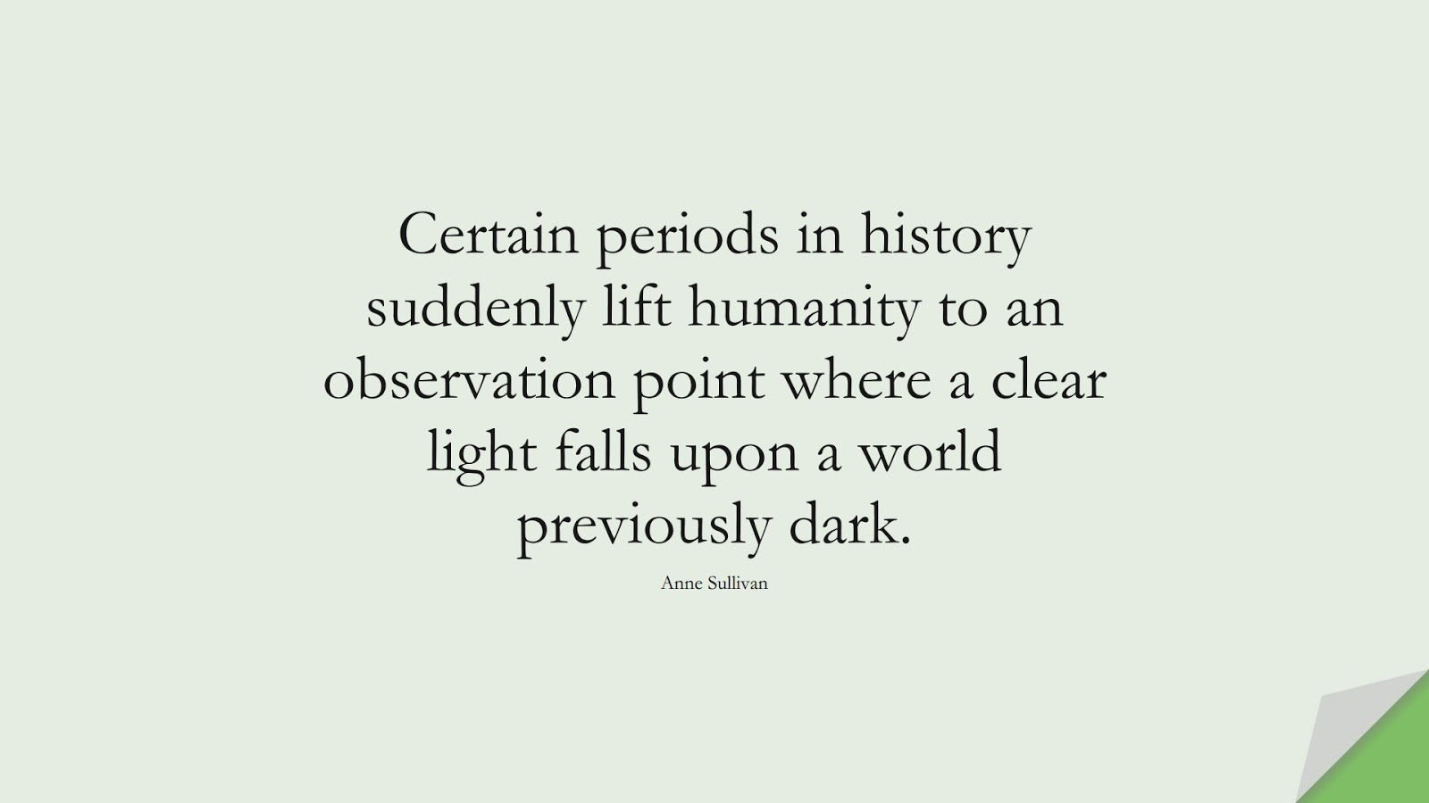Certain periods in history suddenly lift humanity to an observation point where a clear light falls upon a world previously dark. (Anne Sullivan);  #HumanityQuotes