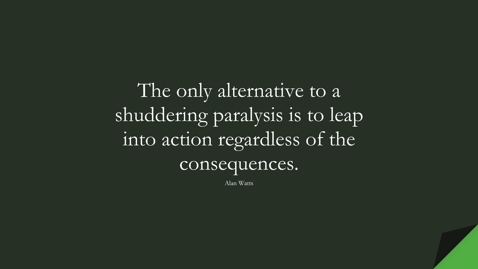 The only alternative to a shuddering paralysis is to leap into action regardless of the consequences. (Alan Watts);  #CourageQuotes