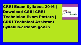 CRRI Exam Syllabus 2016 | Download CSRI CRRI Technician Exam Pattern | CRRI Technical Assistant Syllabus-crridom.gov.in