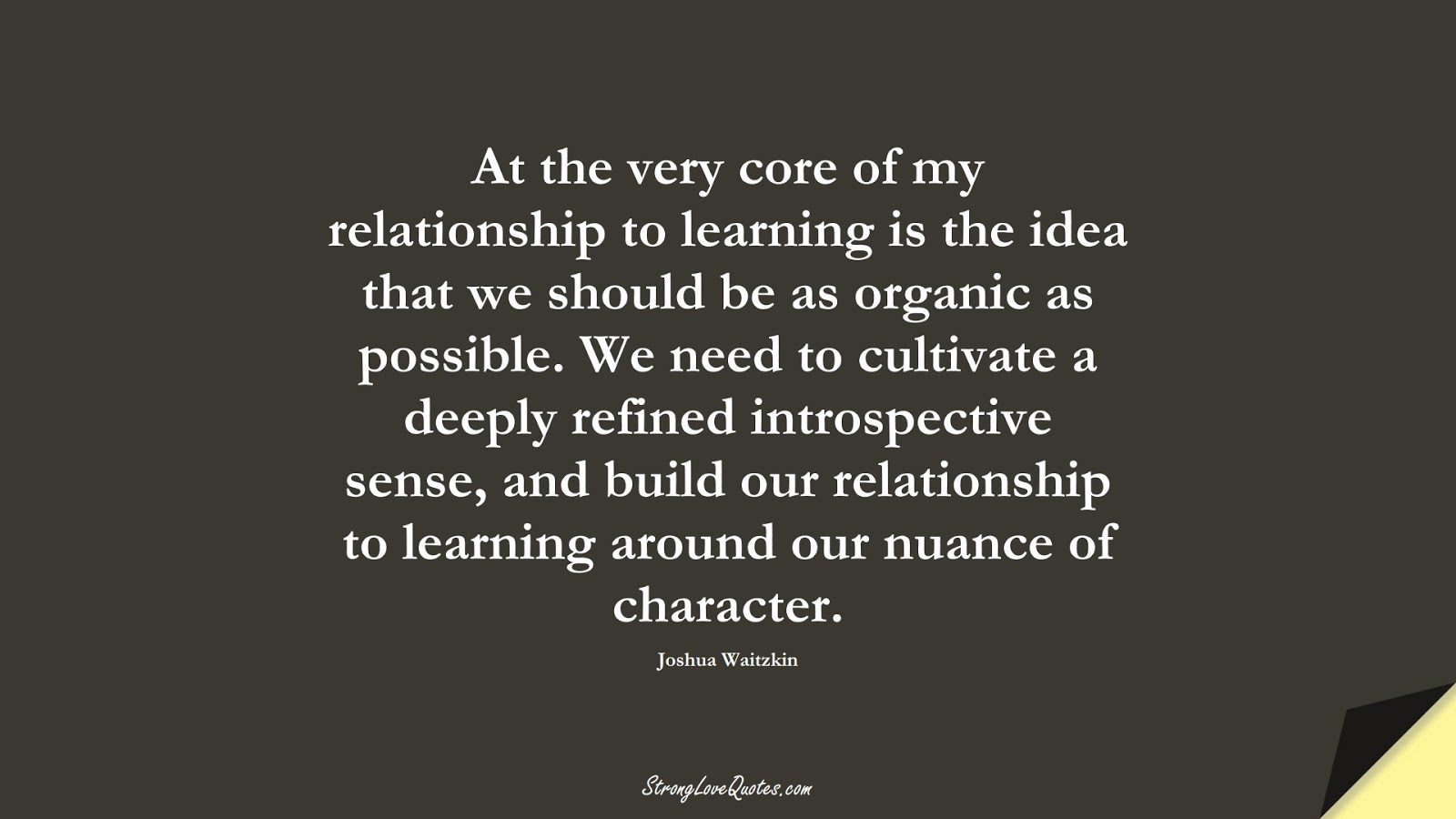 At the very core of my relationship to learning is the idea that we should be as organic as possible. We need to cultivate a deeply refined introspective sense, and build our relationship to learning around our nuance of character. (Joshua Waitzkin);  #EducationQuotes