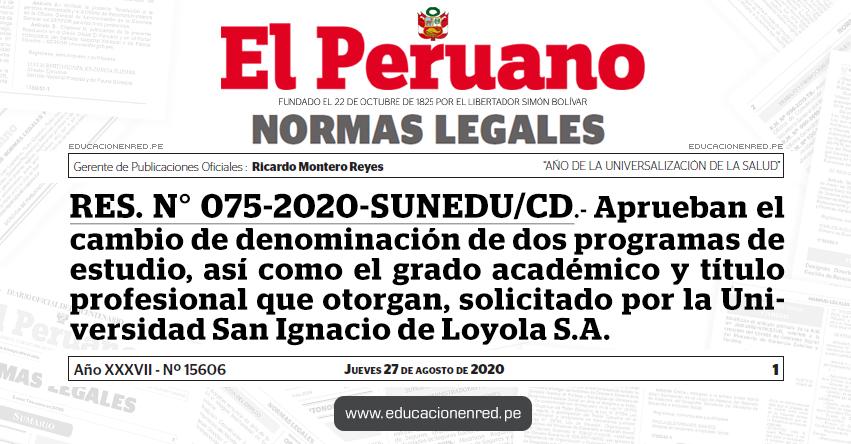RES. N° 075-2020-SUNEDU/CD.- Aprueban el cambio de denominación de dos programas de estudio, así como el grado académico y título profesional que otorgan, solicitado por la Universidad San Ignacio de Loyola S.A.