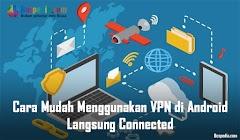 Cara Mudah Menggunakan VPN di Android Langsung Connected