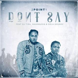 2Point1 – Don't Say ft. DJ Tira, NaakMusiQ & DeLASoundz (Download)