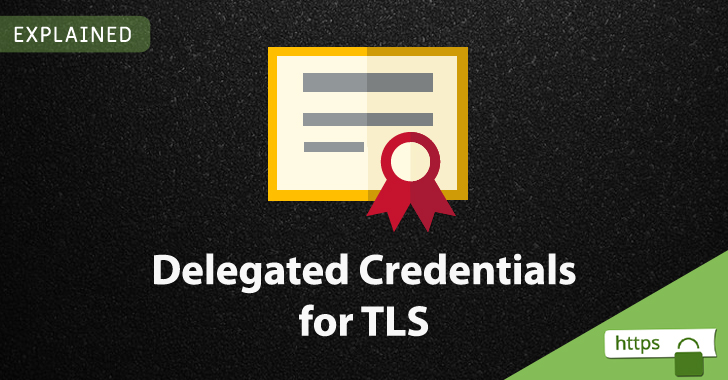Explained: How New 'Delegated Credentials' Boosts TLS Protocol Security