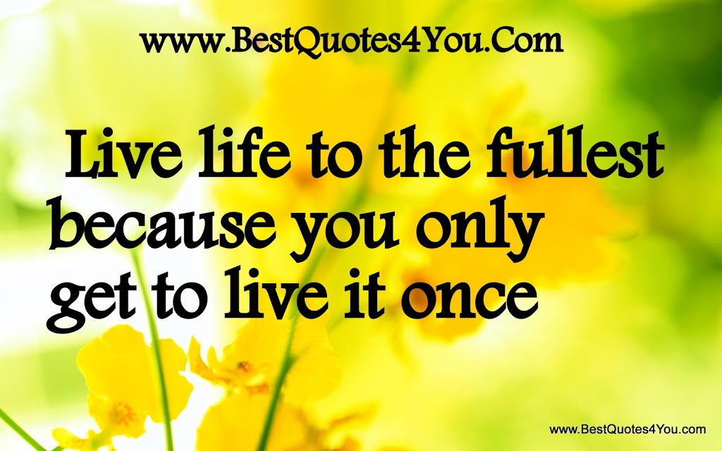 Live life to the fullest because you only get to live it once-quotes about life