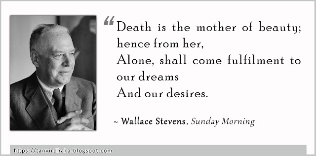 """""""Death is the mother of beauty; hence from her,  Alone, shall come fulfilment to our dreams  And our desires."""" ~ Wallace Stevens, Sunday Morning"""