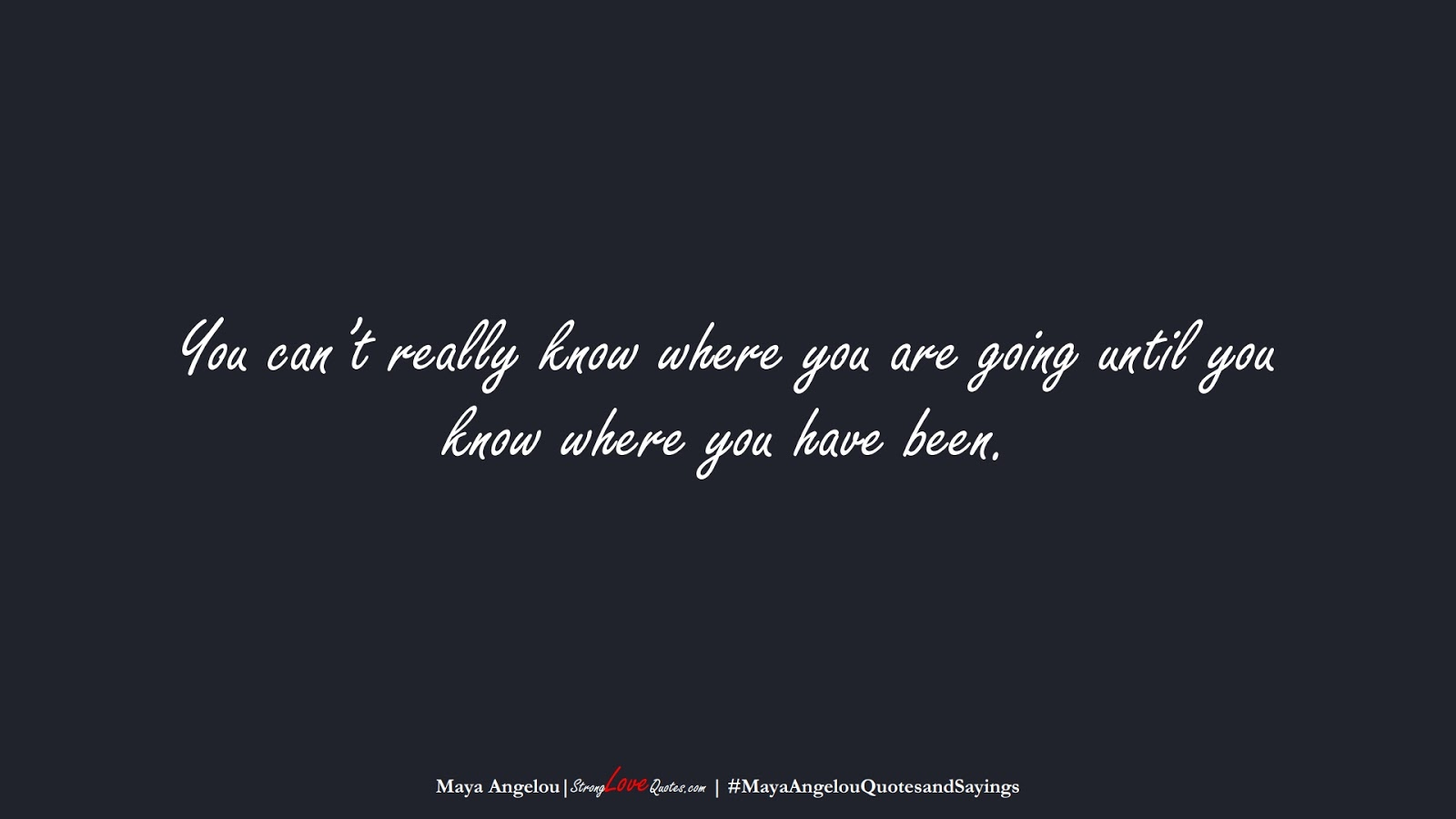 You can't really know where you are going until you know where you have been. (Maya Angelou);  #MayaAngelouQuotesandSayings
