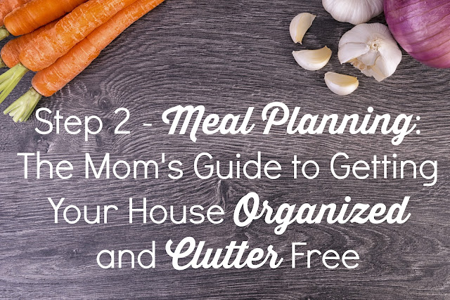 Step 2 - Meal Planning: The Mom's Guide to Getting Your House Organized and Clutter Free