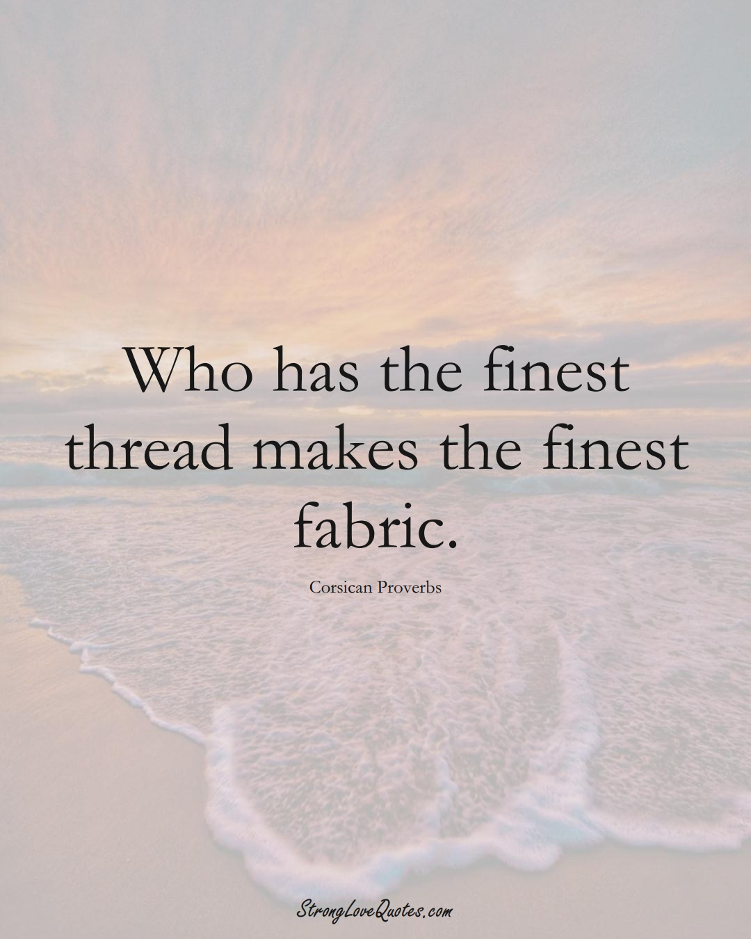 Who has the finest thread makes the finest fabric. (Corsican Sayings);  #EuropeanSayings