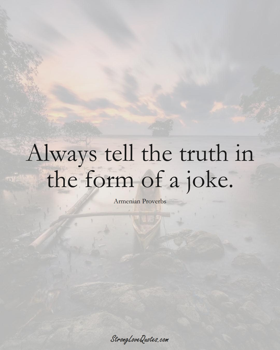 Always tell the truth in the form of a joke. (Armenian Sayings);  #AsianSayings