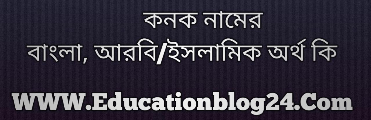 Konok name meaning in Bengali, কনক নামের অর্থ কি, কনক নামের বাংলা অর্থ কি, কনক নামের ইসলামিক অর্থ কি, কনক কি ইসলামিক /আরবি নাম