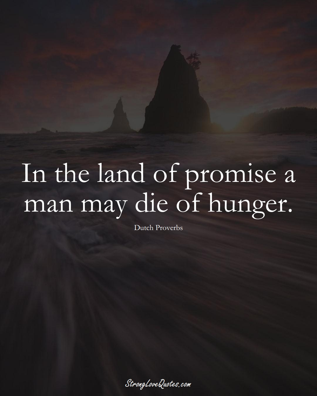 In the land of promise a man may die of hunger. (Dutch Sayings);  #EuropeanSayings