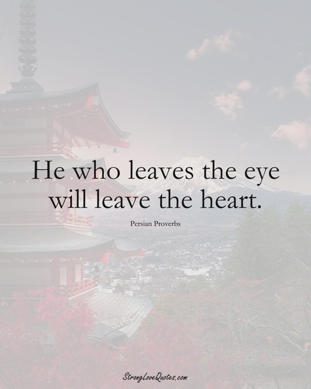 He who leaves the eye will leave the heart. (Persian Sayings);  #aVarietyofCulturesSayings