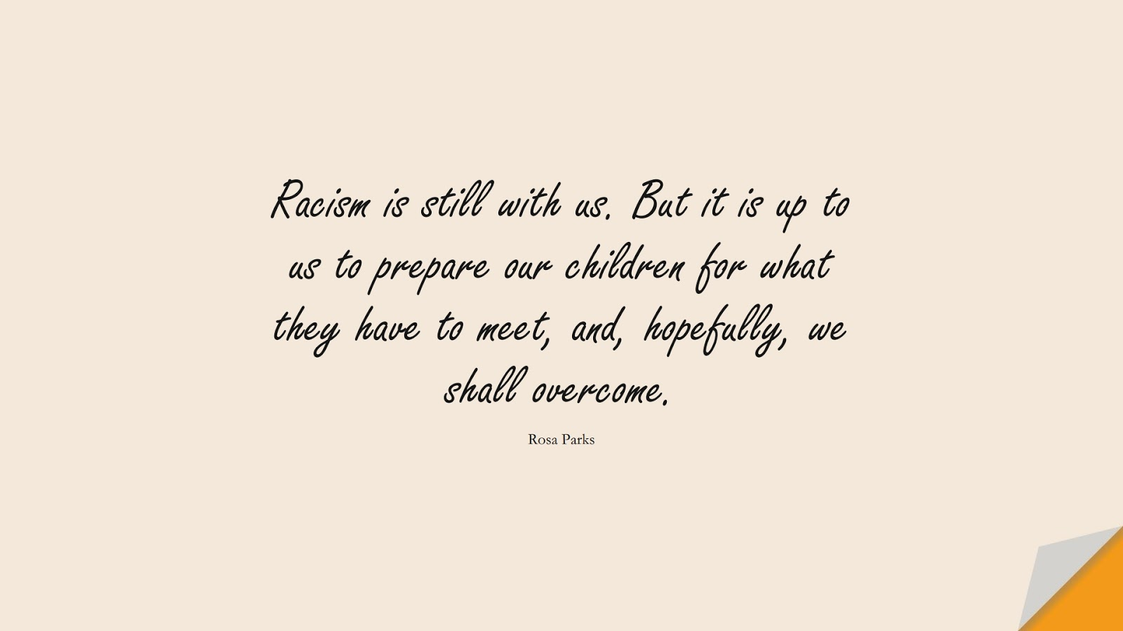 Racism is still with us. But it is up to us to prepare our children for what they have to meet, and, hopefully, we shall overcome. (Rosa Parks);  #HumanityQuotes