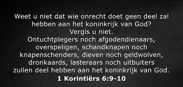 Weet u niet dat wie onrecht doet geen deel zal hebben aan het koninkrijk van God? Vergis u niet. Ontuchtplegers noch afgodendienaars, overspeligen, schandknapen noch knapenschenders, dieven noch geldwolven, dronkaards, lasteraars noch uitbuiters zullen deel hebben aan het koninkrijk van God.