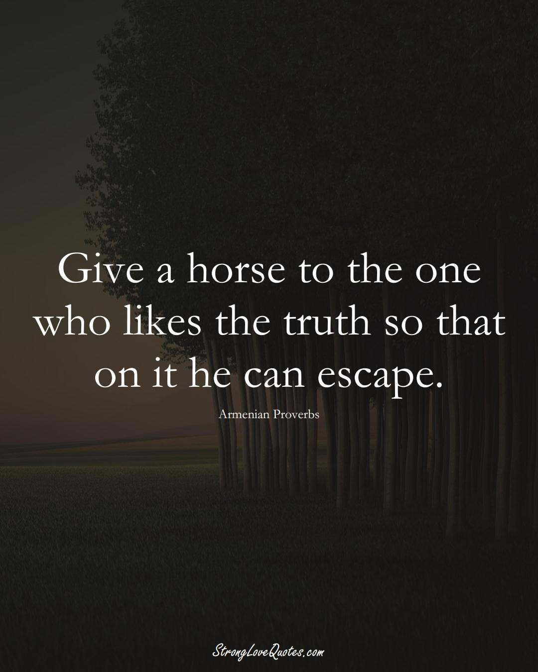 Give a horse to the one who likes the truth so that on it he can escape. (Armenian Sayings);  #AsianSayings