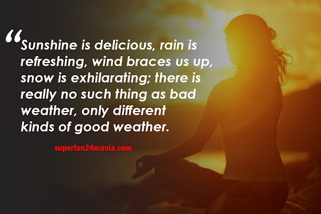 Sunshine is delicious, rain is refreshing, wind braces us up, snow is exhilarating; there is really no such thing as bad weather, only different kinds of good weather.