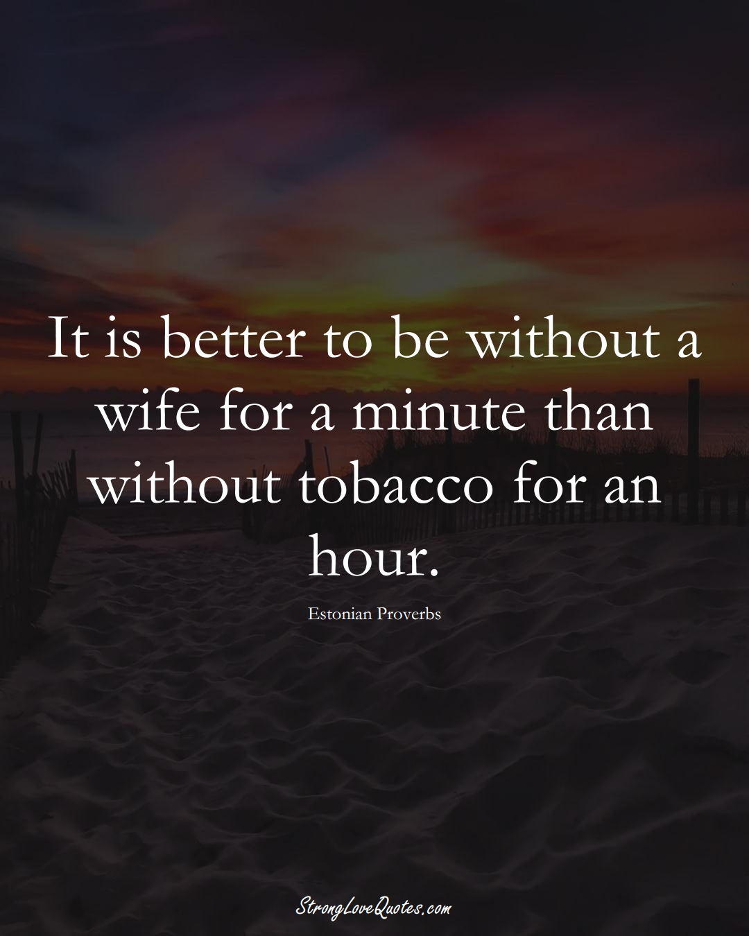 It is better to be without a wife for a minute than without tobacco for an hour. (Estonian Sayings);  #EuropeanSayings