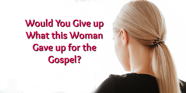 Would you give up what this woman gave up for the Gospel?