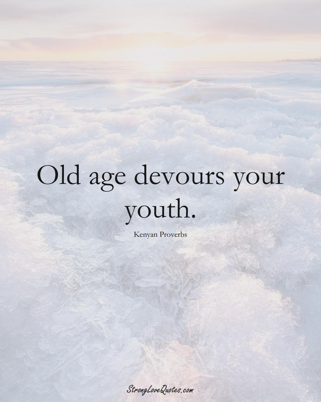 Old age devours your youth. (Kenyan Sayings);  #AfricanSayings