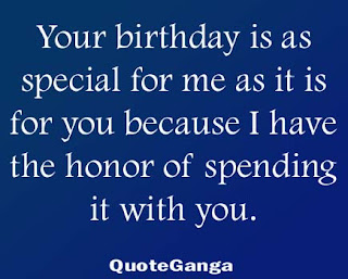 wishes to say that Your birthday is as special for me as it is for you because I have the honor of spending it with you.