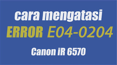 Penyebab dan cara mengatasi E04-0204 pada mesin fotocopy canon IR