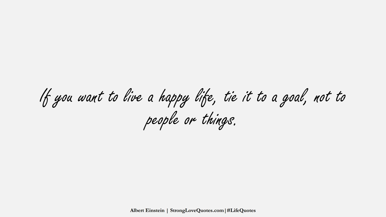 If you want to live a happy life, tie it to a goal, not to people or things. (Albert Einstein);  #LifeQuotes