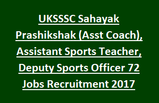 UKSSSC Sahayak Prashikshak (Asst Coach), Assistant Sports Teacher, Deputy Sports Officer 72 Govt Jobs Recruitment 2017
