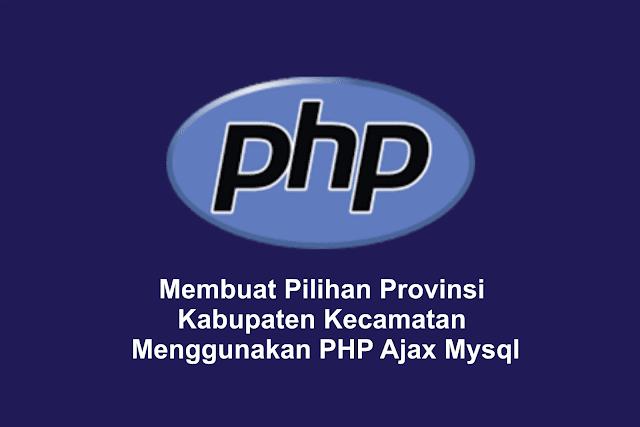 Membuat Pilihan Provinsi Kabupaten Kecamatan Menggunakan PHP Ajax dan Mysql