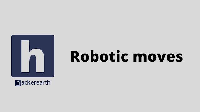hackerEarth Robotic moves problem solution