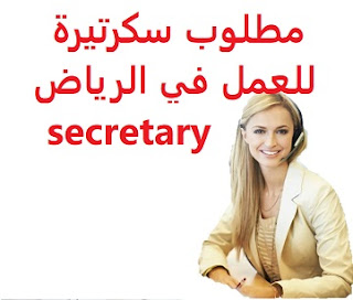 Secretary is required to work in Riyadh  To work in Riyadh  Type of shift: full time  Academic Qualification: Secretarial  Experience: Previous experience working in the field Fluent in English writing and speaking To be fluent in computer skills To be tactful, and good-looking  Salary: to be determined after the interview