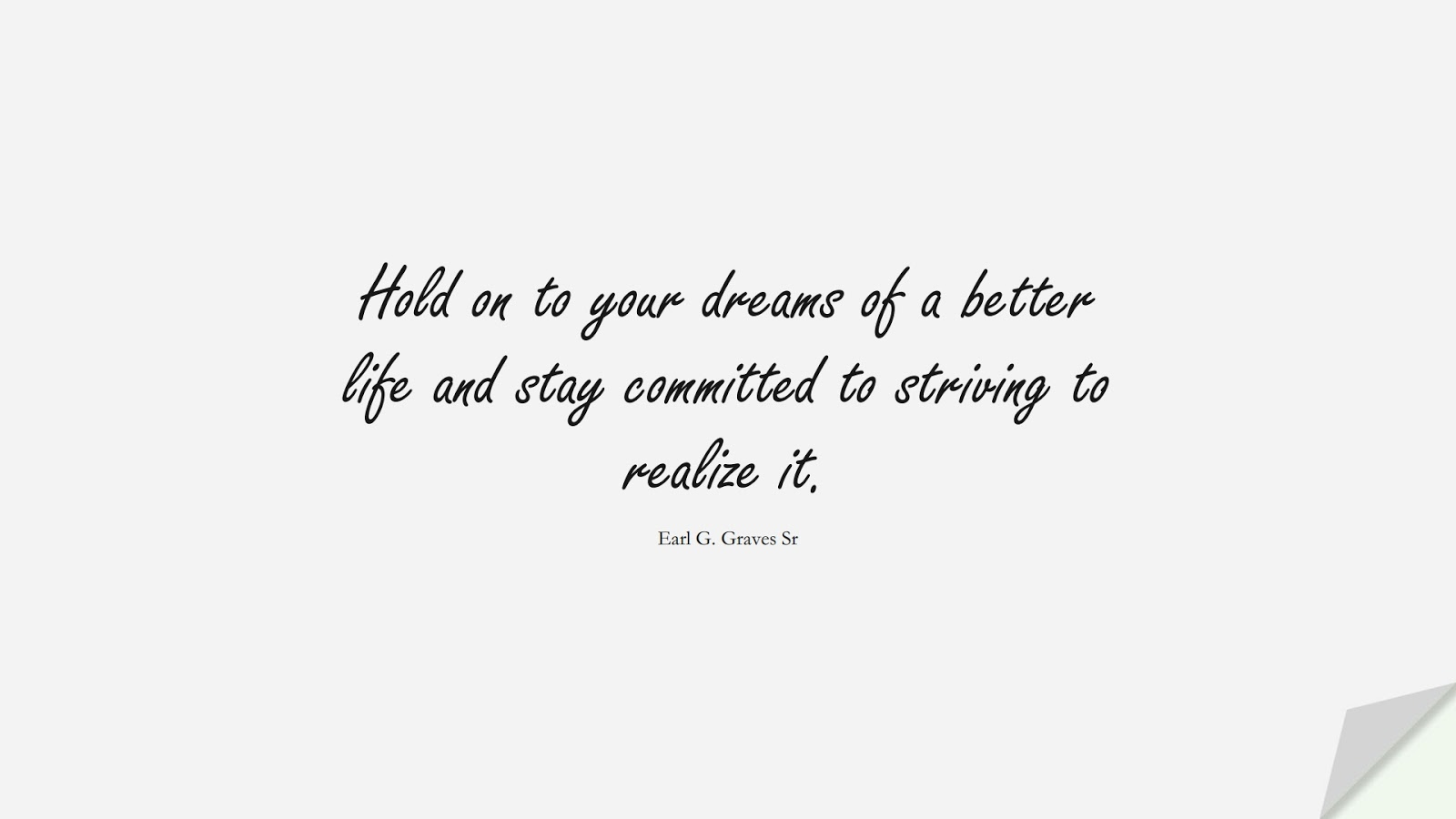 Hold on to your dreams of a better life and stay committed to striving to realize it. (Earl G. Graves Sr);  #PositiveQuotes
