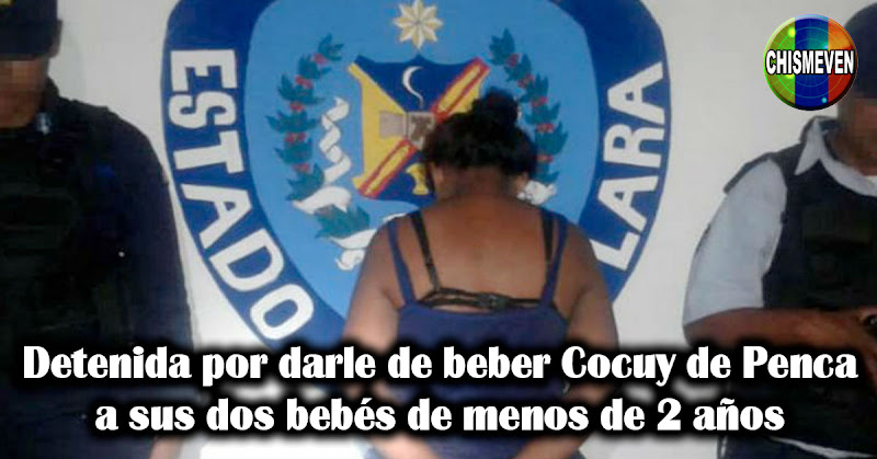 Detenida por darle de beber Cocuy de Penca a sus dos bebés de menos de 2 años