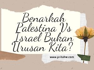 Benarkah Palestina Vs Israel Bukan Urusan Kita?