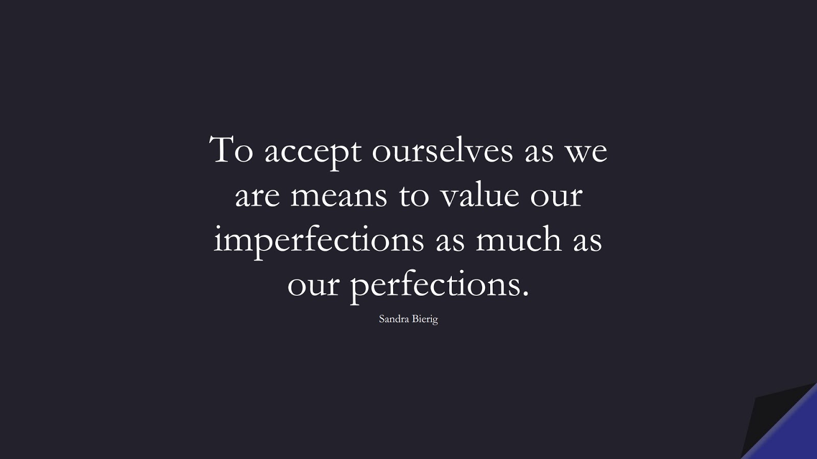 To accept ourselves as we are means to value our imperfections as much as our perfections. (Sandra Bierig);  #SelfEsteemQuotes