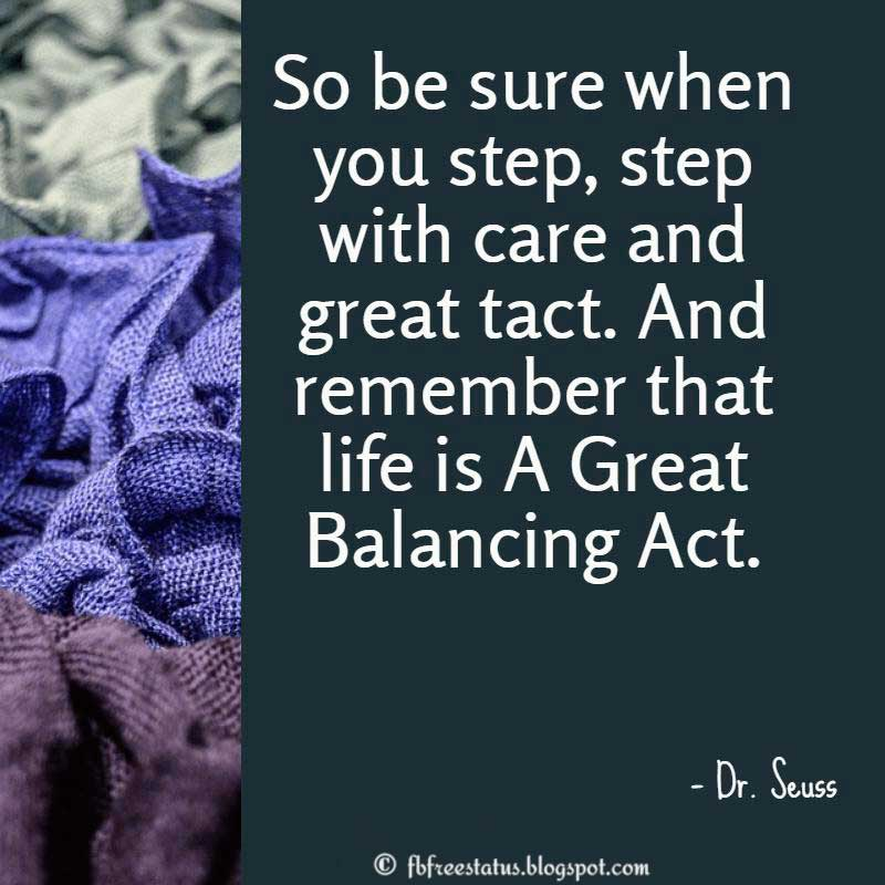 Dr. Seuss Quote: So be sure when you step, step with care and great tact. And remember that life is A Great Balancing Act.
