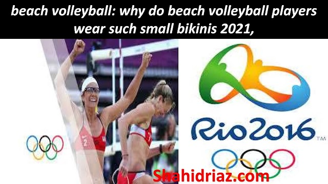 beach volleyball: why do beach volleyball players wear such small bikinis 2021,