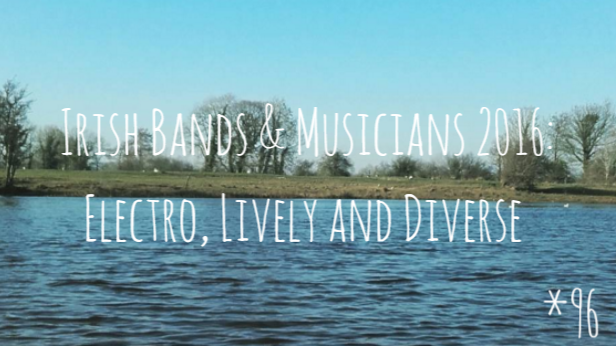 Irish Bands & Musicians 2016: Electro, Lively and Diverse