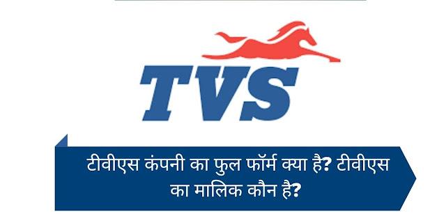 टीवीएस कंपनी का फुल फॉर्म क्या है? टीवीएस का मालिक कौन है?