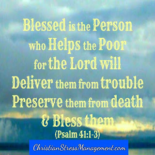 Blessed is the person who helps the poor for the Lord will deliver them from trouble, preserve them from death and bless them. Psalm 41:!-3