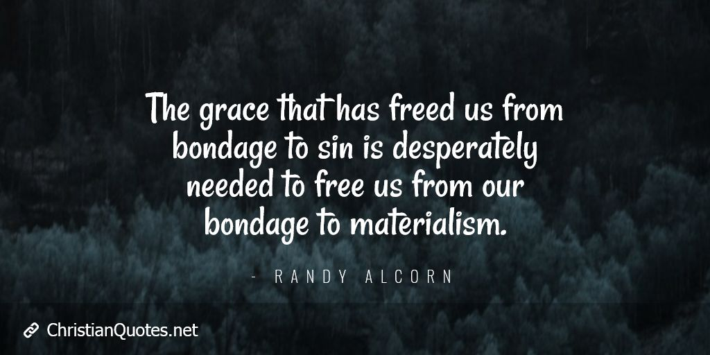 The grace that has freed us from bondage to sin is desperately needed to free us from our bondage to materialism.