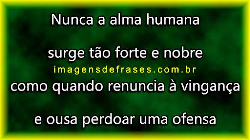Nunca a alma humana surge tão forte e nobre como quando renuncia à vingança e ousa perdoar uma ofensa