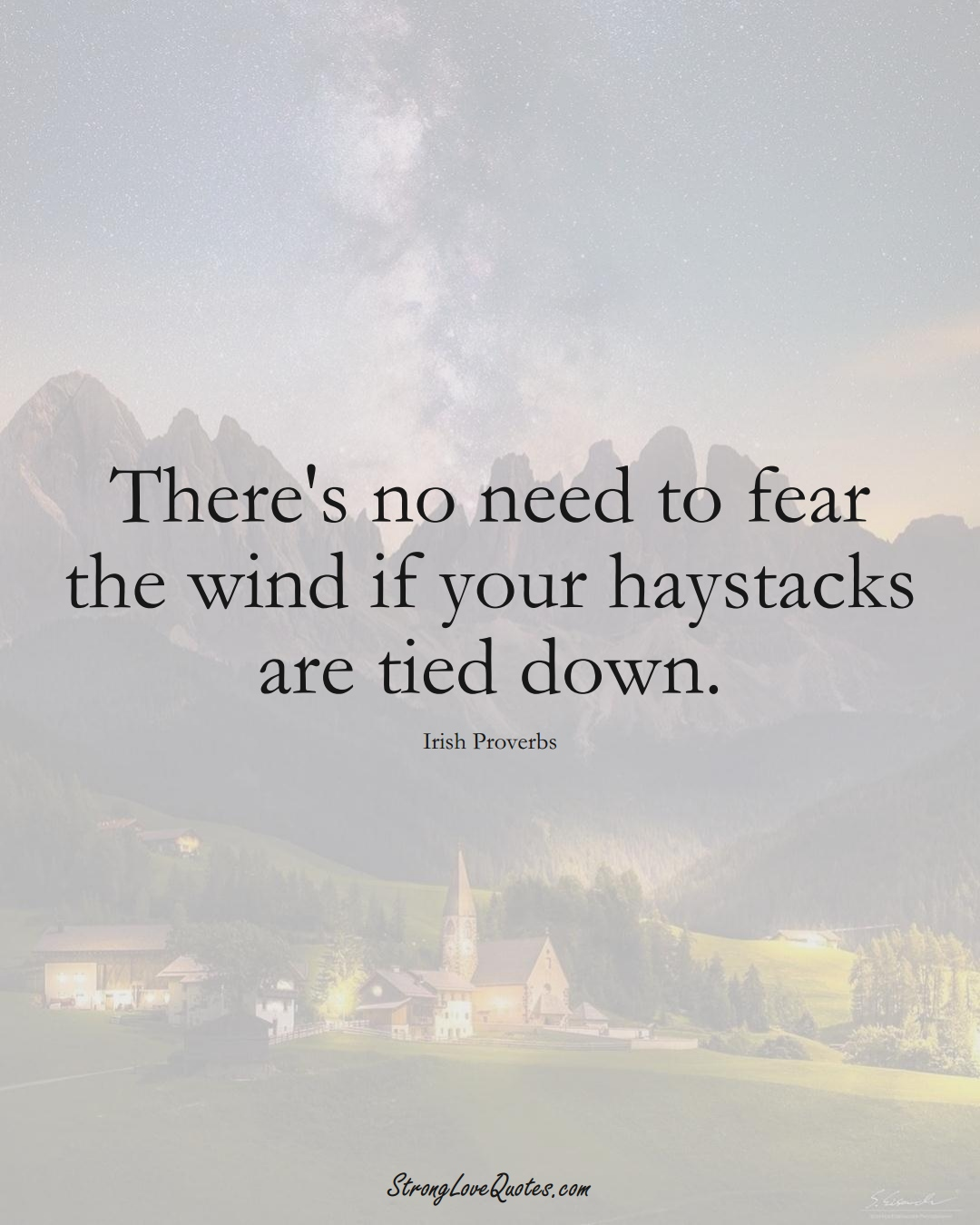 There's no need to fear the wind if your haystacks are tied down. (Irish Sayings);  #EuropeanSayings